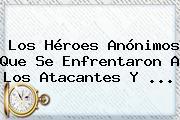 Los Héroes Anónimos Que Se Enfrentaron A Los Atacantes Y ...