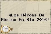 ¡Los Héroes De <b>México</b> En <b>Río 2016</b>!