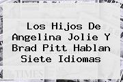 Los Hijos De <b>Angelina Jolie</b> Y Brad Pitt Hablan Siete Idiomas