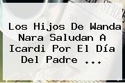 Los Hijos De Wanda Nara Saludan A Icardi Por El <b>Día Del Padre</b> <b>...</b>