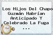 Los Hijos Del <b>Chapo Guzmán</b> Habrían Anticipado Y Celebrado La Fuga <b>...</b>