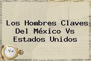 Los Hombres Claves Del México Vs Estados Unidos