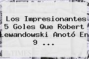 Los Impresionantes 5 Goles Que Robert <b>Lewandowski</b> Anotó En 9 <b>...</b>