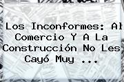 Los Inconformes: Al Comercio Y A La Construcción No Les Cayó Muy ...