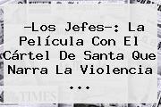 ?<b>Los Jefes</b>?: La Película Con El Cártel De Santa Que Narra La Violencia <b>...</b>