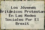Los Jóvenes Británicos Protestan En Las Redes Sociales Por El Brexit