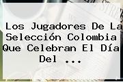Los Jugadores De La <b>Selección Colombia</b> Que Celebran El Día Del <b>...</b>