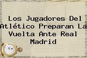 Los Jugadores Del Atlético Preparan La Vuelta Ante Real Madrid