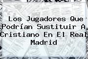 Los Jugadores Que Podrían Sustituir A Cristiano En El <b>Real Madrid</b>