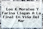 Los K <b>Morales</b> Y Farina Llegan A La Final En Viña Del Mar