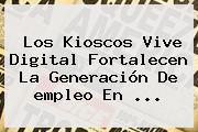 Los Kioscos Vive Digital Fortalecen La Generación De <b>empleo</b> En ...
