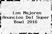 Los Mejores Anuncios Del <b>Super Bowl 2016</b>