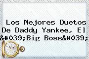 Los Mejores Duetos De <b>Daddy Yankee</b>, El 'Big Boss'