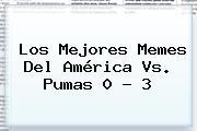 Los Mejores Memes Del <b>América Vs</b>. <b>Pumas</b> 0 ? 3