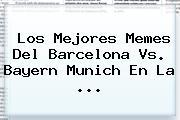 Los Mejores Memes Del <b>Barcelona Vs</b>. <b>Bayern</b> Munich En La <b>...</b>