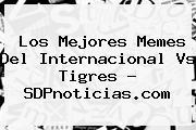 Los Mejores Memes Del <b>Internacional Vs Tigres</b> - SDPnoticias.com