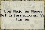 Los Mejores Memes Del <b>Internacional Vs Tigres</b>