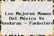 Los Mejores Memes Del <b>México Vs Honduras</b> ? Fanbolero