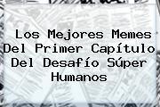 Los Mejores Memes Del Primer Capítulo Del <b>Desafío Súper Humanos</b>
