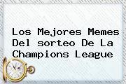 Los Mejores Memes Del <b>sorteo De La Champions</b> League