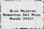 ¡Los Mejores Momentos Del <b>Miss Mundo 2015</b>!