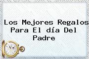 Los Mejores Regalos Para El <b>día Del Padre</b>