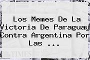 Los Memes De La Victoria De <b>Paraguay</b> Contra <b>Argentina</b> Por Las ...