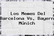 Los Memes Del <b>Barcelona Vs</b>. <b>Bayern</b> Múnich