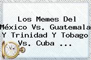 Los Memes Del <b>México Vs</b>. <b>Guatemala</b> Y Trinidad Y Tobago Vs. Cuba <b>...</b>