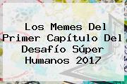 Los Memes Del Primer Capítulo Del <b>Desafío Súper Humanos 2017</b>
