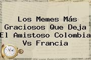 Los Memes Más Graciosos Que Deja El Amistoso Colombia Vs Francia