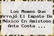 Los Memes Que Arrojó El Empate De <b>México</b> En Amistoso Ante <b>Costa</b> <b>...</b>