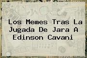<b>Los Memes Tras La Jugada De Jara A Edinson Cavani</b>
