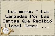 Los <b>memes</b> Y Las Cargadas Por Las Cartas Que Recibió Lionel <b>Messi</b> ...