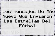 Los <b>mensajes De Año Nuevo</b> Que Enviaron Las Estrellas Del Fútbol