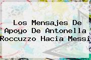 Los Mensajes De Apoyo De <b>Antonella Roccuzzo</b> Hacia Messi