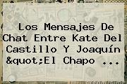 Los Mensajes De Chat Entre <b>Kate Del Castillo</b> Y Joaquín &quot;El Chapo <b>...</b>