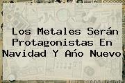 Los Metales Serán Protagonistas En <b>Navidad</b> Y Año Nuevo