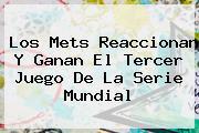 Los Mets Reaccionan Y Ganan El Tercer Juego De La <b>Serie Mundial</b>