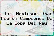 Los Mexicanos Que Fueron Campeones De La <b>Copa Del Rey</b>