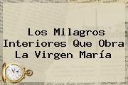 Los Milagros Interiores Que Obra La <b>Virgen María</b>