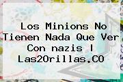 Los <b>Minions</b> No Tienen Nada Que Ver Con <b>nazis</b> |<b> Las2Orillas.CO