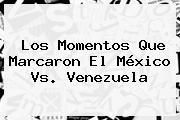 Los Momentos Que Marcaron El <b>México Vs. Venezuela</b>
