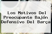Los Motivos Del Preocupante Bajón Defensivo Del Barça
