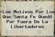 Los Motivos Por Los Que <b>Santa Fe</b> Quedó Por Fuera De La Libertadores