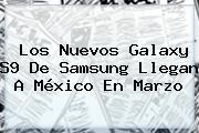 Los Nuevos <b>Galaxy S9</b> De Samsung Llegan A México En Marzo