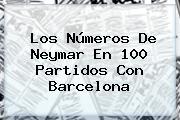 Los Números De <b>Neymar</b> En 100 Partidos Con Barcelona
