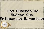 Los Números De Suárez Que Enloquecen <b>Barcelona</b>