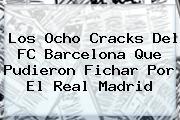 Los Ocho Cracks Del <b>FC Barcelona</b> Que Pudieron Fichar Por El Real Madrid