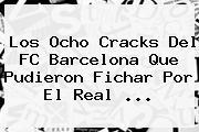 Los Ocho Cracks Del FC <b>Barcelona</b> Que Pudieron Fichar Por El Real ...